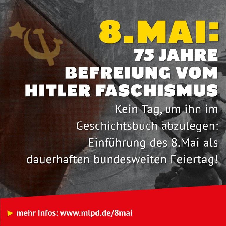 8.Mai:  75 Jahre  Befreiung vom Hitler Faschismus Kein Tag, um ihn im Geschichtsbuch abzulegen: Einführung des 8.Mai als  dauerhaften bundesweiten Feiertag!